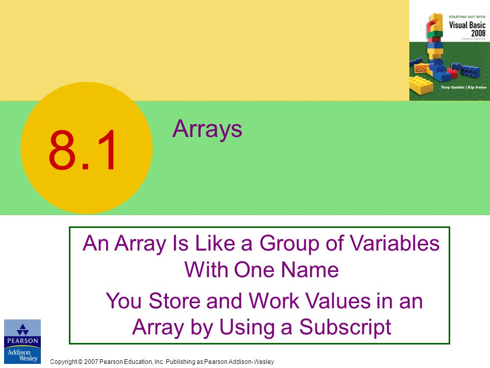 Copyright © 2007 Pearson Education, Inc. Publishing as Pearson Addison-Wesley Arrays 8.1 An Array Is Like a Group of Variables With One Name You Store