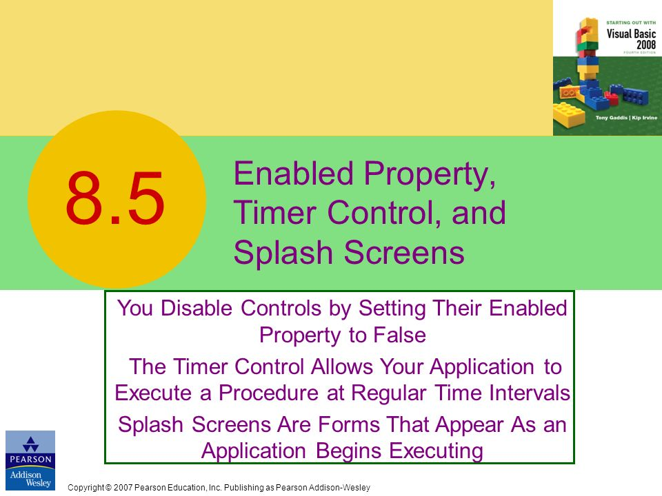 Copyright © 2007 Pearson Education, Inc. Publishing as Pearson Addison-Wesley Enabled Property, Timer Control, and Splash Screens 8.5 You Disable Cont