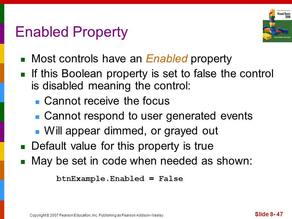 Copyright © 2007 Pearson Education, Inc. Publishing as Pearson Addison-Wesley Slide 8- 47 Enabled Property Most controls have an Enabled property If t