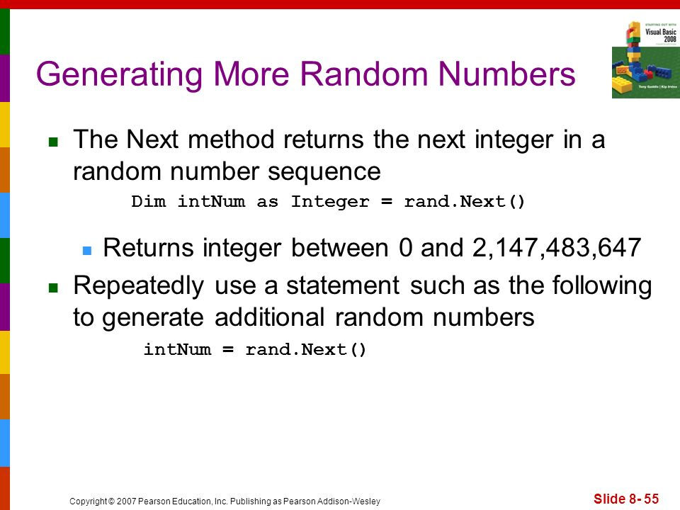 Copyright © 2007 Pearson Education, Inc. Publishing as Pearson Addison-Wesley Slide 8- 55 Generating More Random Numbers The Next method returns the n