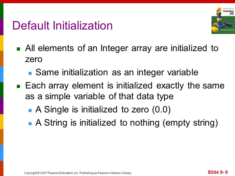 Copyright © 2007 Pearson Education, Inc. Publishing as Pearson Addison-Wesley Slide 8- 9 Default Initialization All elements of an Integer array are i