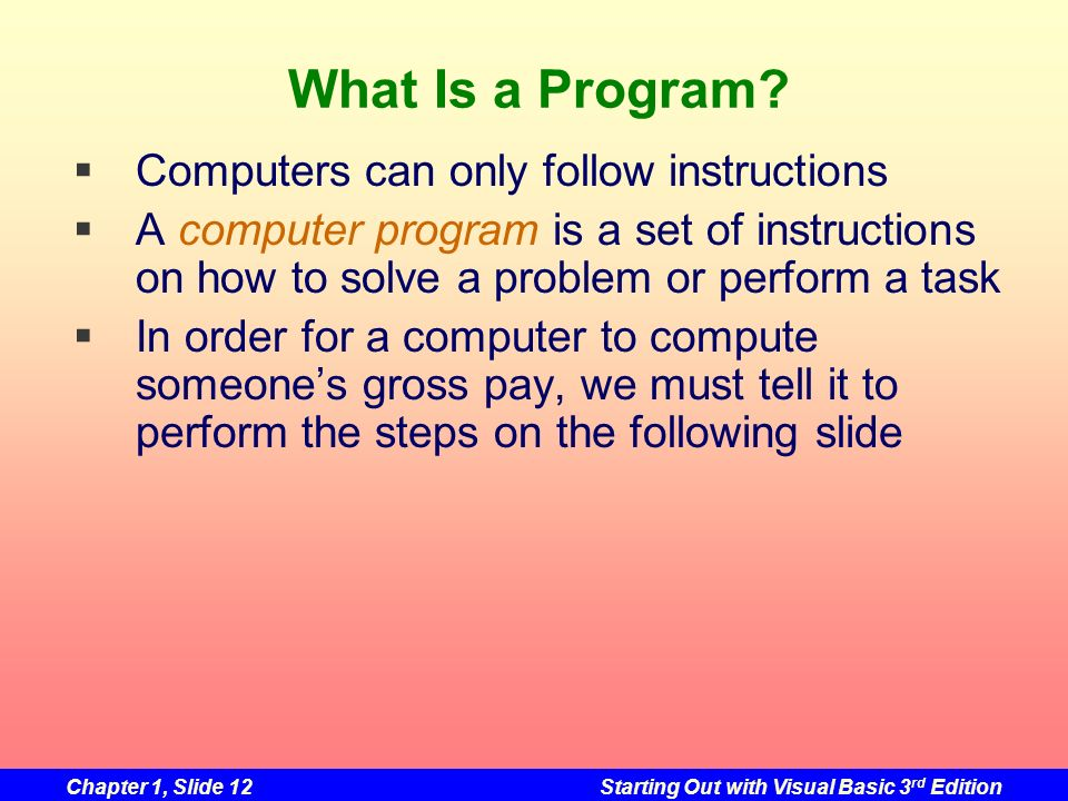 Chapter 1, Slide 12Starting Out with Visual Basic 3 rd Edition What Is a Program? Computers can only follow instructions A computer program is a set o