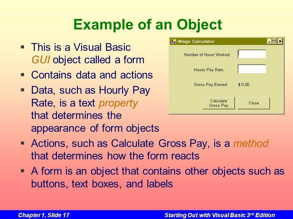 Chapter 1, Slide 17Starting Out with Visual Basic 3 rd Edition Example of an Object This is a Visual Basic GUI object called a form Contains data and