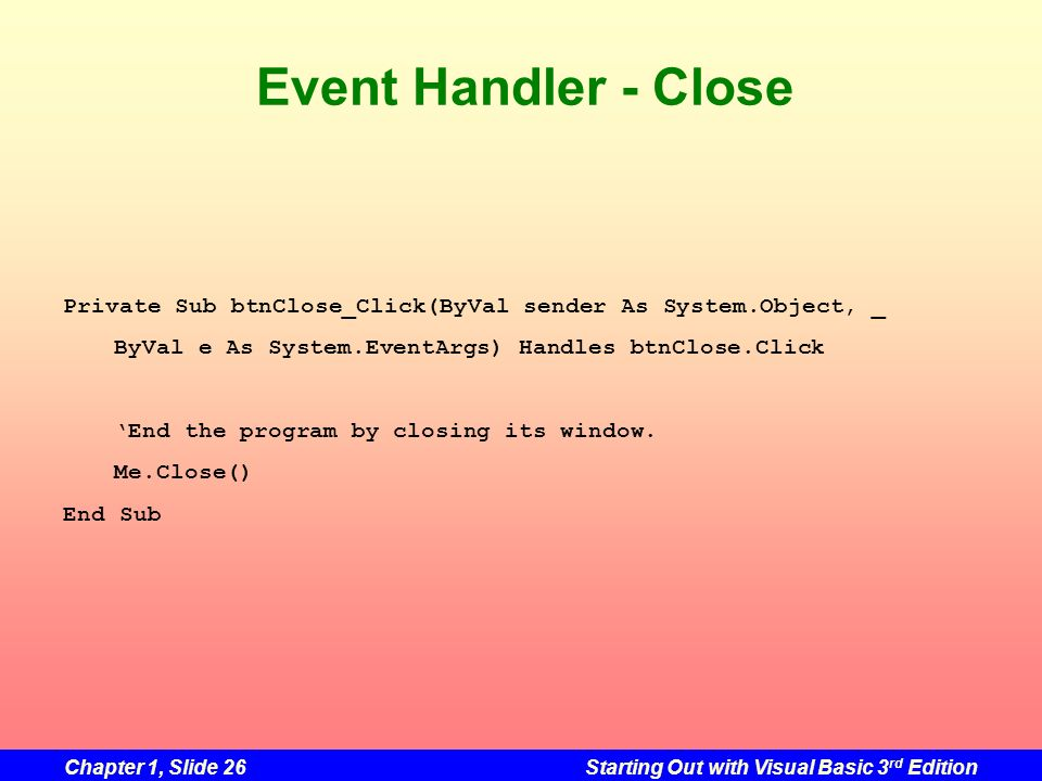 Chapter 1, Slide 26Starting Out with Visual Basic 3 rd Edition Event Handler - Close Private Sub btnClose_Click(ByVal sender As System.Object, _ ByVal
