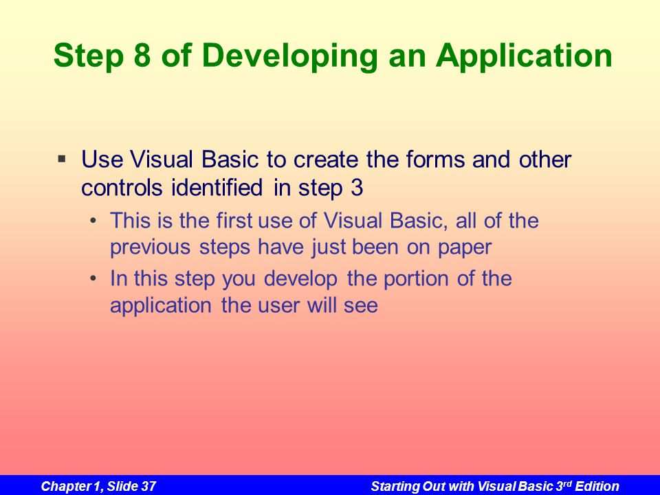 Chapter 1, Slide 37Starting Out with Visual Basic 3 rd Edition Step 8 of Developing an Application Use Visual Basic to create the forms and other cont
