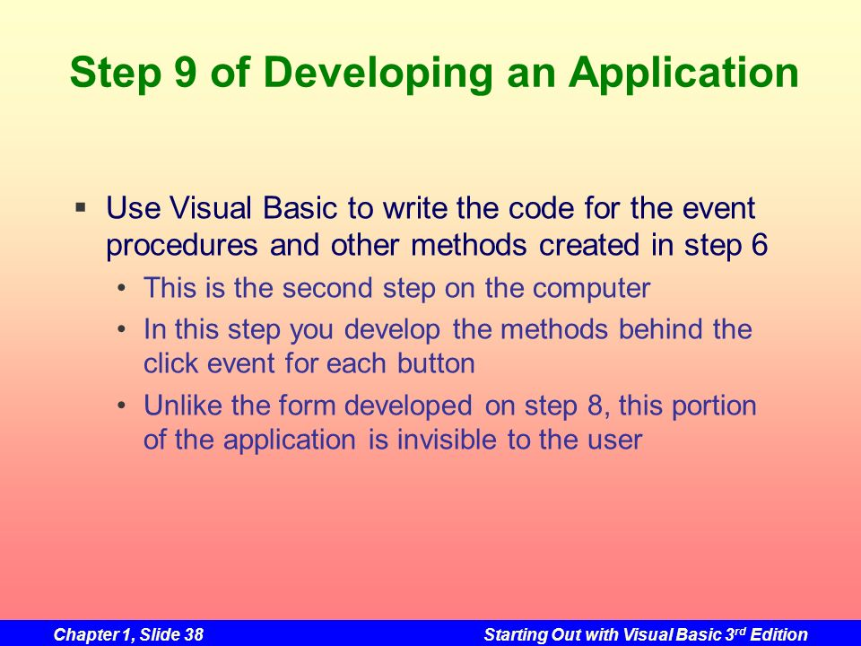 Chapter 1, Slide 38Starting Out with Visual Basic 3 rd Edition Step 9 of Developing an Application Use Visual Basic to write the code for the event pr