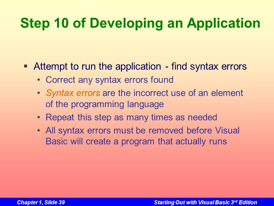 Chapter 1, Slide 39Starting Out with Visual Basic 3 rd Edition Step 10 of Developing an Application Attempt to run the application - find syntax error
