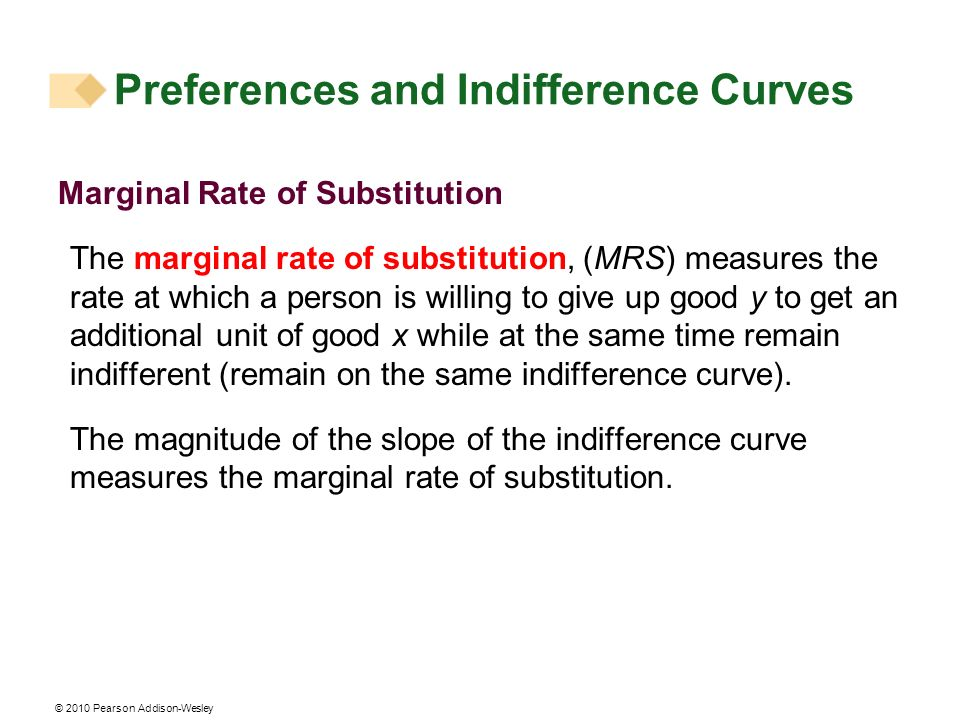 © 2010 Pearson Addison-Wesley Marginal Rate of Substitution The marginal rate of substitution, (MRS) measures the rate at which a person is willing to