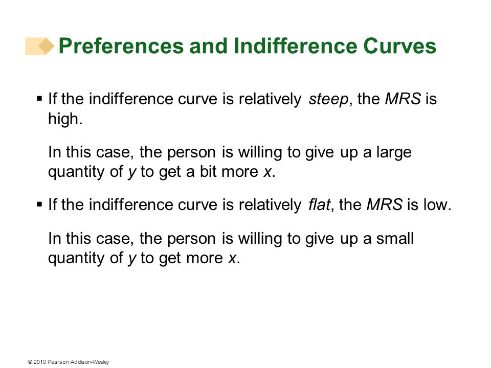 © 2010 Pearson Addison-Wesley If the indifference curve is relatively steep, the MRS is high. In this case, the person is willing to give up a large q