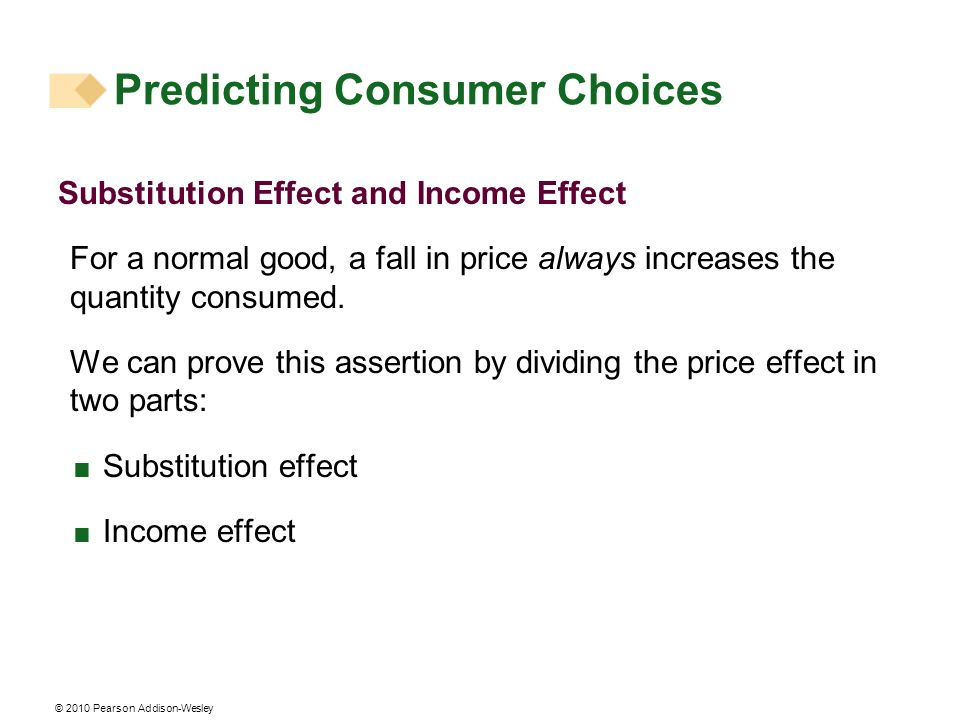 © 2010 Pearson Addison-Wesley Predicting Consumer Choices Substitution Effect and Income Effect For a normal good, a fall in price always increases th