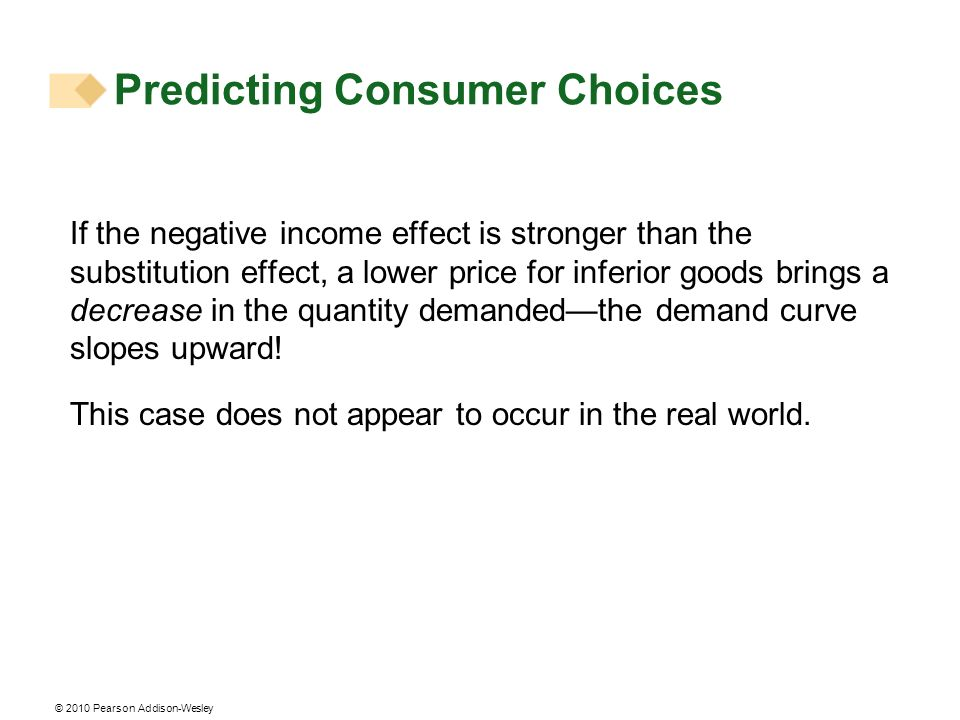 © 2010 Pearson Addison-Wesley If the negative income effect is stronger than the substitution effect, a lower price for inferior goods brings a decrea