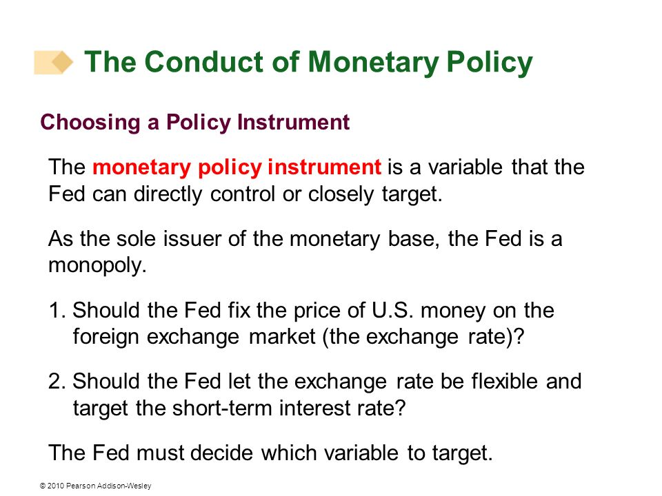 © 2010 Pearson Addison-Wesley The Conduct of Monetary Policy Choosing a Policy Instrument The monetary policy instrument is a variable that the Fed can directly control or closely target.