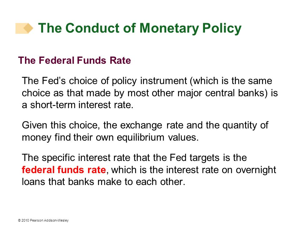© 2010 Pearson Addison-Wesley The Federal Funds Rate The Feds choice of policy instrument (which is the same choice as that made by most other major central banks) is a short-term interest rate.