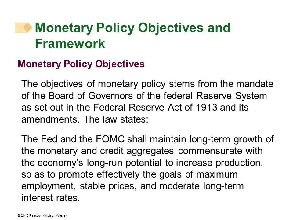 © 2010 Pearson Addison-Wesley Monetary Policy Objectives The objectives of monetary policy stems from the mandate of the Board of Governors of the federal Reserve System as set out in the Federal Reserve Act of 1913 and its amendments.