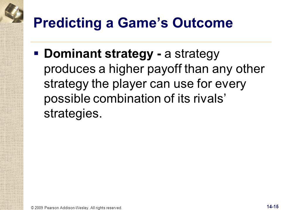 © 2009 Pearson Addison-Wesley. All rights reserved. 14-15 Predicting a Games Outcome Dominant strategy - a strategy produces a higher payoff than any