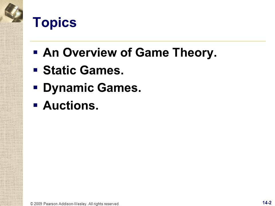 © 2009 Pearson Addison-Wesley. All rights reserved. 14-2 Topics An Overview of Game Theory. Static Games. Dynamic Games. Auctions.