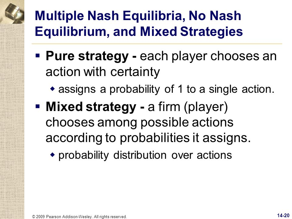 © 2009 Pearson Addison-Wesley. All rights reserved. 14-20 Multiple Nash Equilibria, No Nash Equilibrium, and Mixed Strategies Pure strategy - each pla