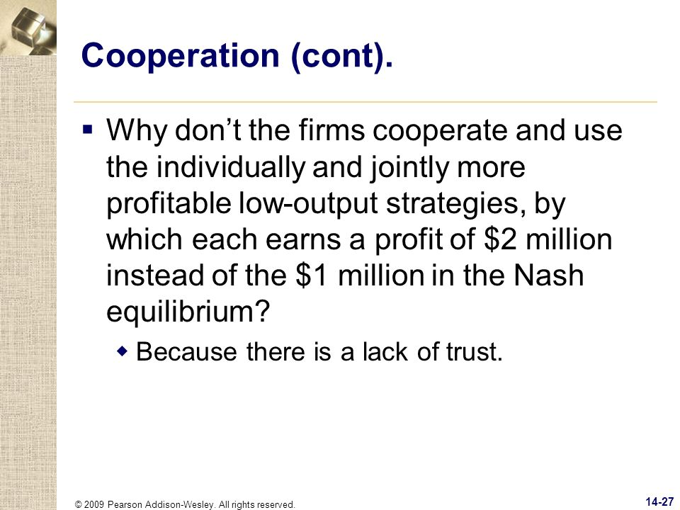 © 2009 Pearson Addison-Wesley. All rights reserved. 14-27 Cooperation (cont). Why dont the firms cooperate and use the individually and jointly more p