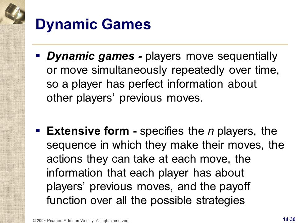 © 2009 Pearson Addison-Wesley. All rights reserved. 14-30 Dynamic Games Dynamic games - players move sequentially or move simultaneously repeatedly ov