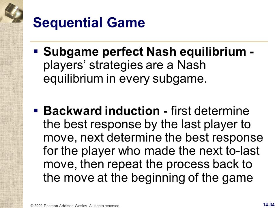 © 2009 Pearson Addison-Wesley. All rights reserved. 14-34 Sequential Game Subgame perfect Nash equilibrium - players strategies are a Nash equilibrium