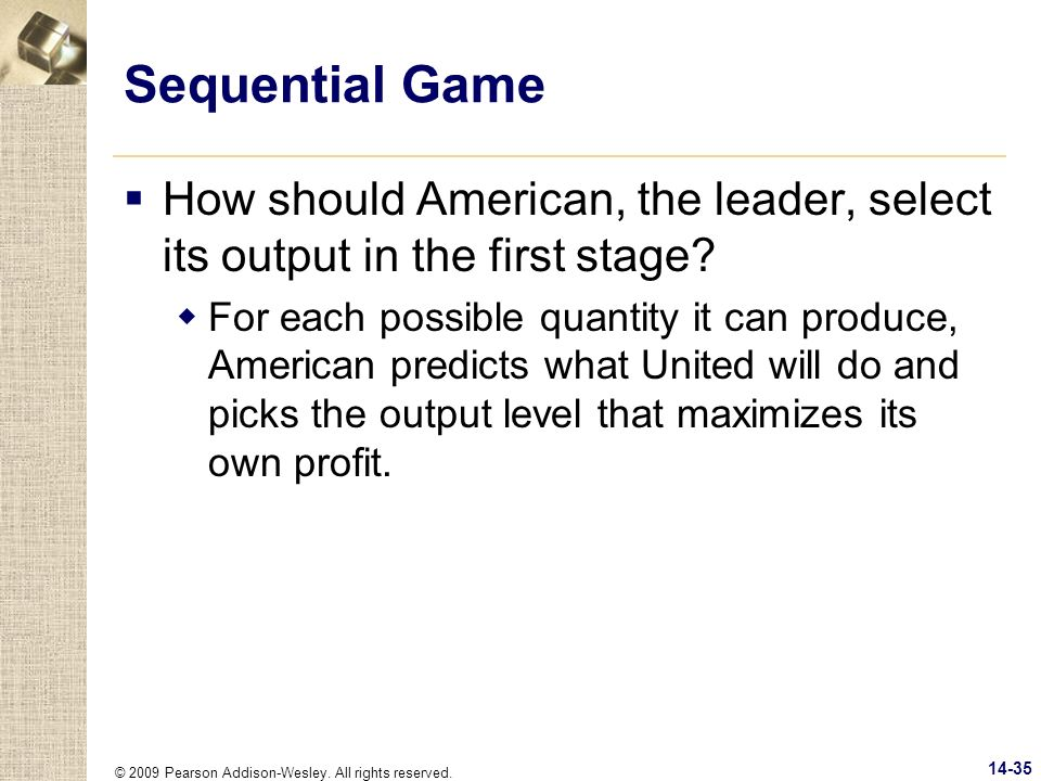 © 2009 Pearson Addison-Wesley. All rights reserved. 14-35 Sequential Game How should American, the leader, select its output in the first stage? For e
