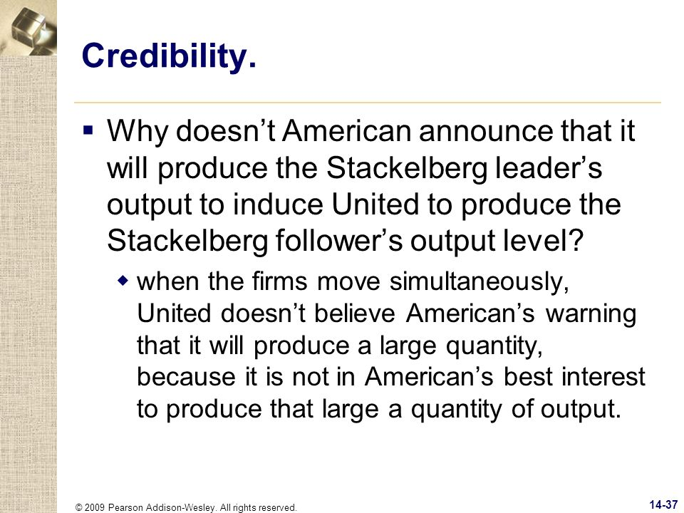 © 2009 Pearson Addison-Wesley. All rights reserved. 14-37 Credibility. Why doesnt American announce that it will produce the Stackelberg leaders outpu