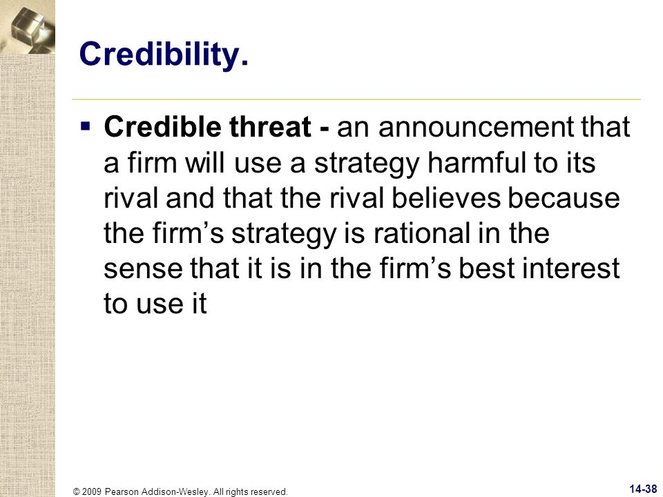 © 2009 Pearson Addison-Wesley. All rights reserved. 14-38 Credibility. Credible threat - an announcement that a firm will use a strategy harmful to it