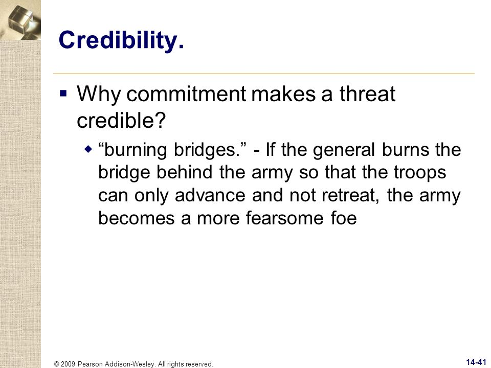 © 2009 Pearson Addison-Wesley. All rights reserved. 14-41 Credibility. Why commitment makes a threat credible? burning bridges. - If the general burns
