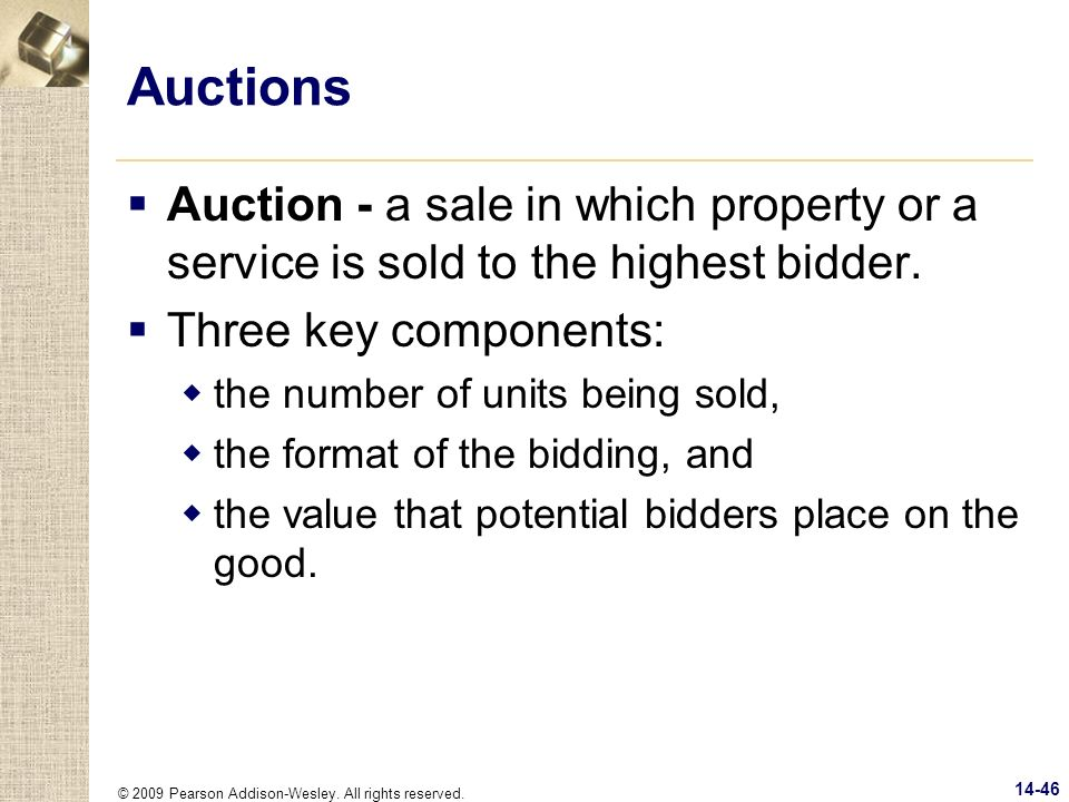 © 2009 Pearson Addison-Wesley. All rights reserved. 14-46 Auctions Auction - a sale in which property or a service is sold to the highest bidder. Thre