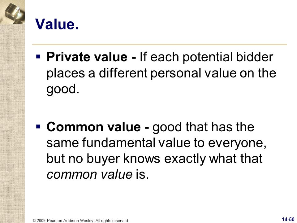 © 2009 Pearson Addison-Wesley. All rights reserved. 14-50 Value. Private value - If each potential bidder places a different personal value on the goo