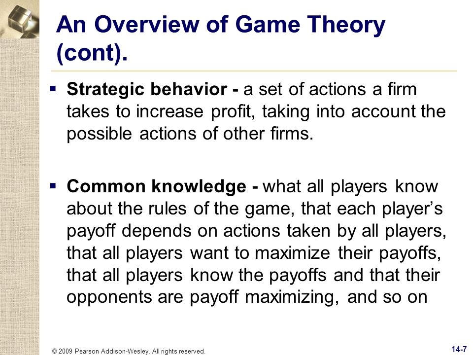© 2009 Pearson Addison-Wesley. All rights reserved. 14-7 An Overview of Game Theory (cont). Strategic behavior - a set of actions a firm takes to incr