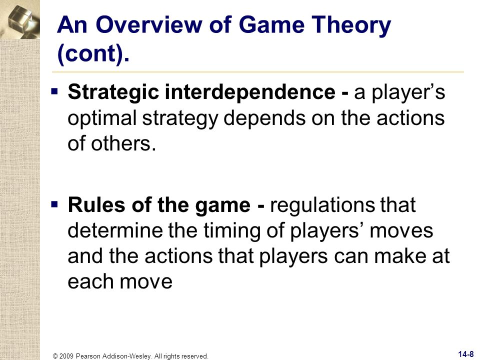 © 2009 Pearson Addison-Wesley. All rights reserved. 14-8 An Overview of Game Theory (cont). Strategic interdependence - a players optimal strategy dep