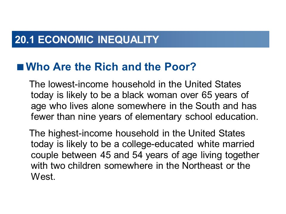 20.1 ECONOMIC INEQUALITY Who Are the Rich and the Poor? The lowest-income household in the United States today is likely to be a black woman over 65 y