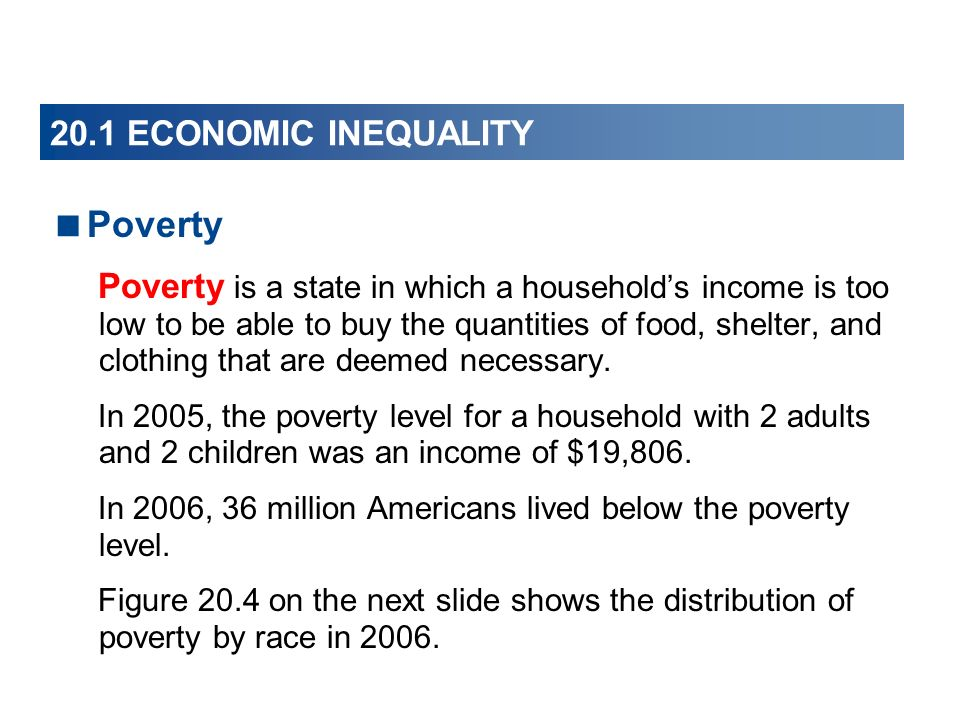 20.1 ECONOMIC INEQUALITY Poverty Poverty is a state in which a households income is too low to be able to buy the quantities of food, shelter, and clo