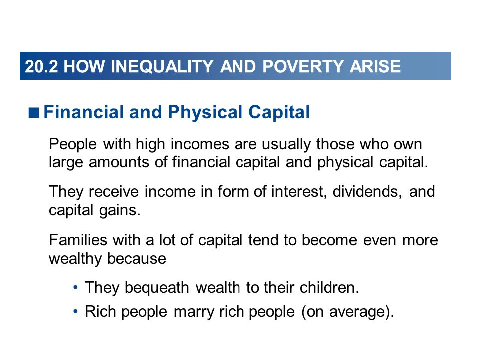 20.2 HOW INEQUALITY AND POVERTY ARISE Financial and Physical Capital People with high incomes are usually those who own large amounts of financial cap