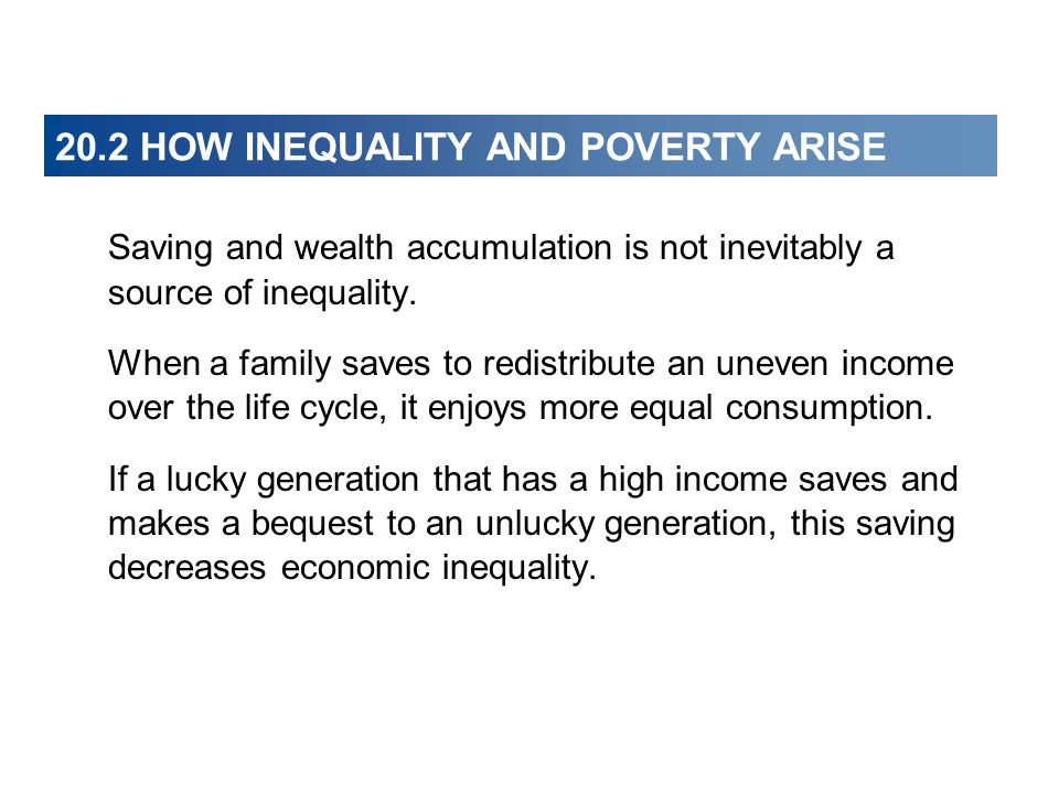 20.2 HOW INEQUALITY AND POVERTY ARISE Saving and wealth accumulation is not inevitably a source of inequality. When a family saves to redistribute an
