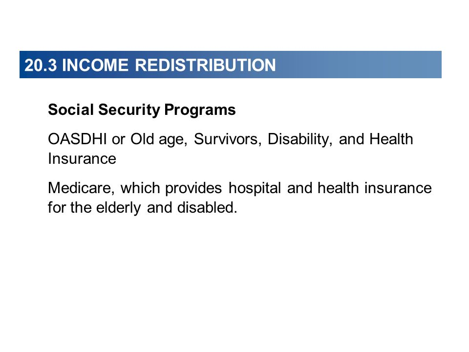 20.3 INCOME REDISTRIBUTION Social Security Programs OASDHI or Old age, Survivors, Disability, and Health Insurance Medicare, which provides hospital a