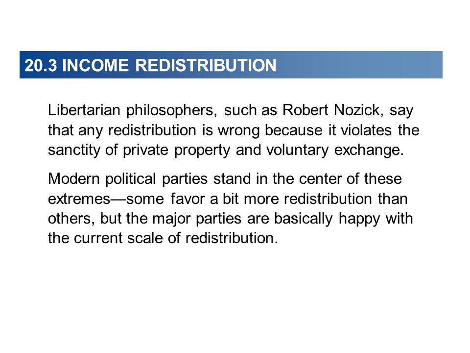20.3 INCOME REDISTRIBUTION Libertarian philosophers, such as Robert Nozick, say that any redistribution is wrong because it violates the sanctity of p