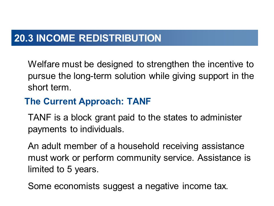 20.3 INCOME REDISTRIBUTION Welfare must be designed to strengthen the incentive to pursue the long-term solution while giving support in the short ter