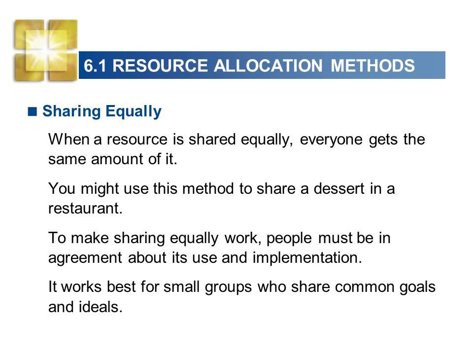 6.1 RESOURCE ALLOCATION METHODS Sharing Equally When a resource is shared equally, everyone gets the same amount of it. You might use this method to s