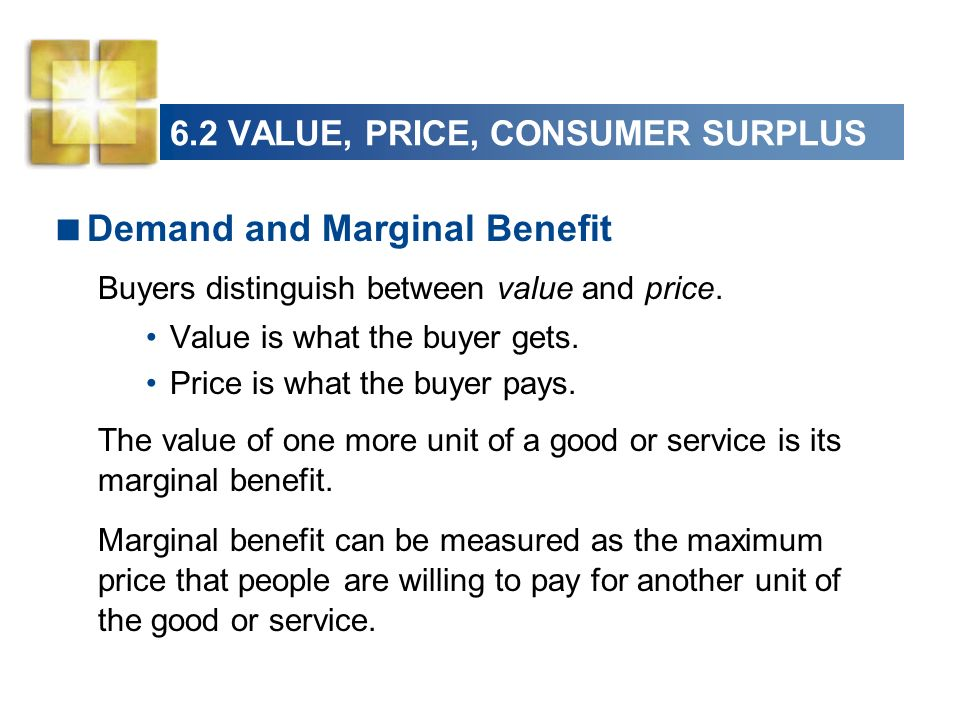 6.2 VALUE, PRICE, CONSUMER SURPLUS Demand and Marginal Benefit Buyers distinguish between value and price. Value is what the buyer gets. Price is what