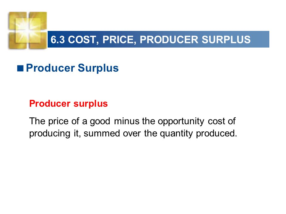 6.3 COST, PRICE, PRODUCER SURPLUS Producer Surplus Producer surplus The price of a good minus the opportunity cost of producing it, summed over the qu