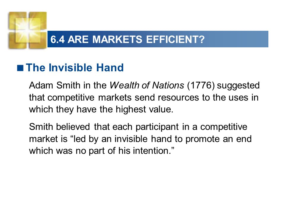 6.4 ARE MARKETS EFFICIENT? The Invisible Hand Adam Smith in the Wealth of Nations (1776) suggested that competitive markets send resources to the uses