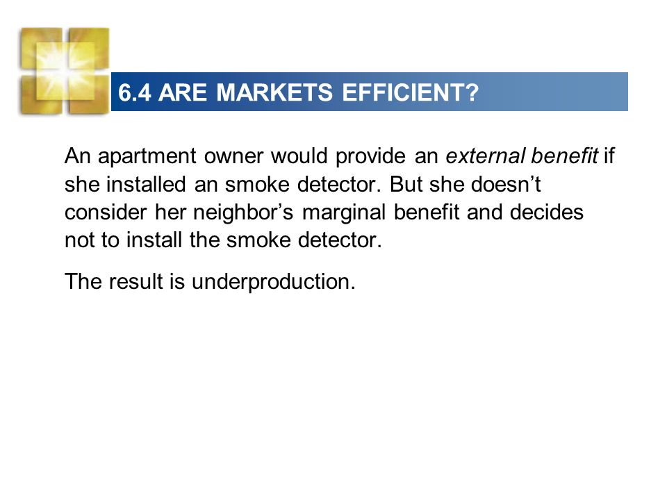6.4 ARE MARKETS EFFICIENT? An apartment owner would provide an external benefit if she installed an smoke detector. But she doesnt consider her neighb
