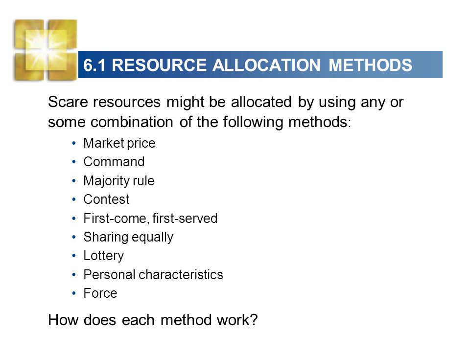 6.1 RESOURCE ALLOCATION METHODS Scare resources might be allocated by using any or some combination of the following methods : Market price Command Ma