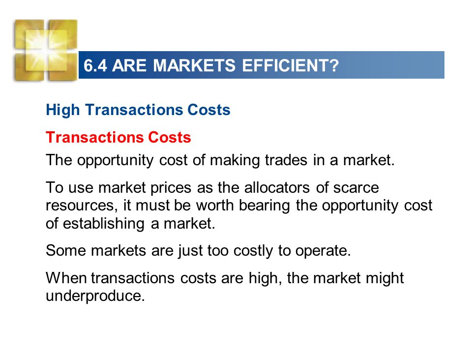 6.4 ARE MARKETS EFFICIENT? High Transactions Costs Transactions Costs The opportunity cost of making trades in a market. To use market prices as the a