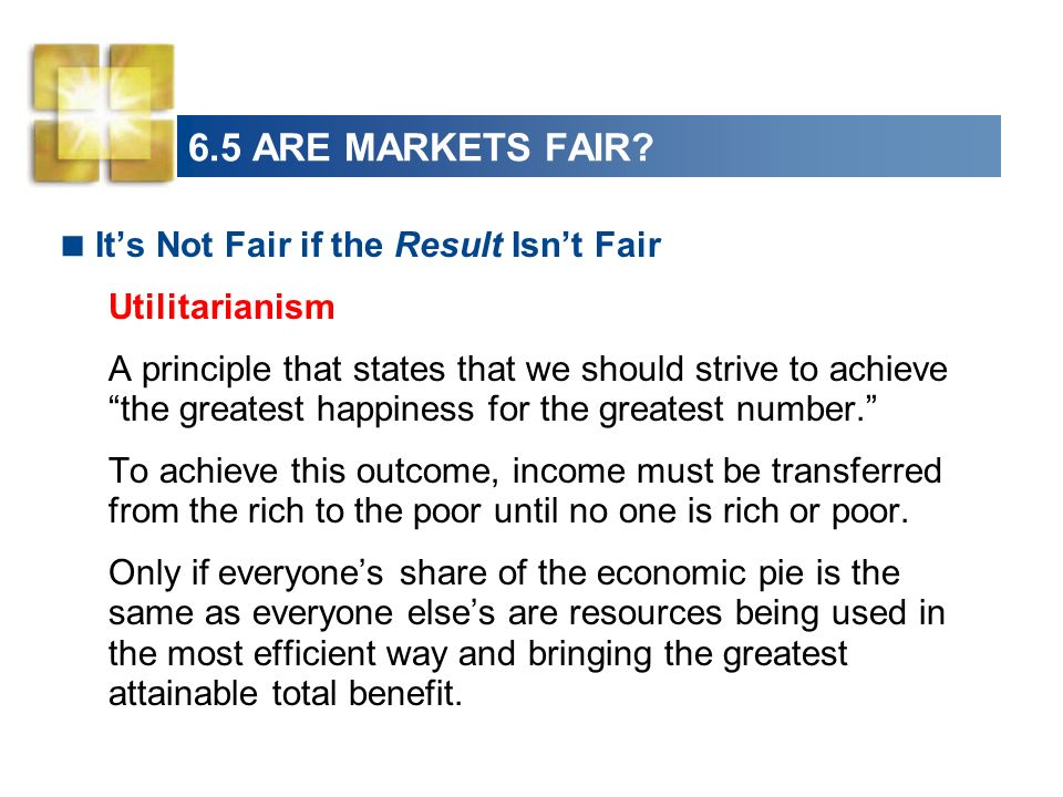 6.5 ARE MARKETS FAIR? Its Not Fair if the Result Isnt Fair Utilitarianism A principle that states that we should strive to achieve the greatest happin