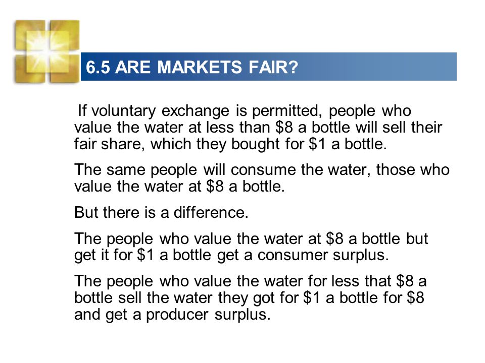 6.5 ARE MARKETS FAIR? If voluntary exchange is permitted, people who value the water at less than $8 a bottle will sell their fair share, which they b