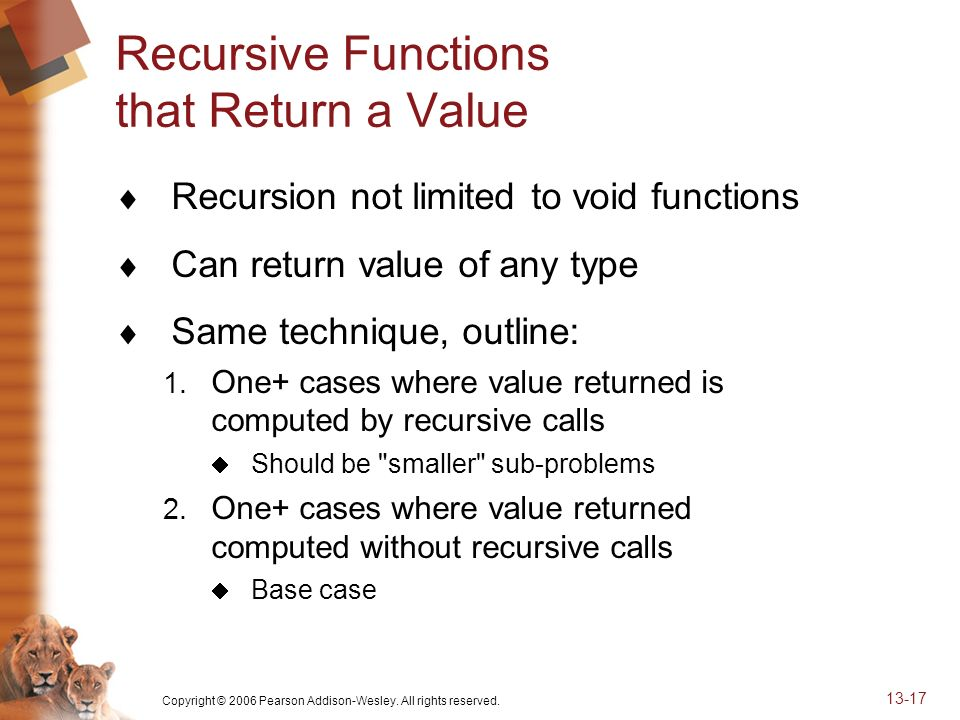 Copyright © 2006 Pearson Addison-Wesley. All rights reserved. 13-17 Recursive Functions that Return a Value Recursion not limited to void functions Ca