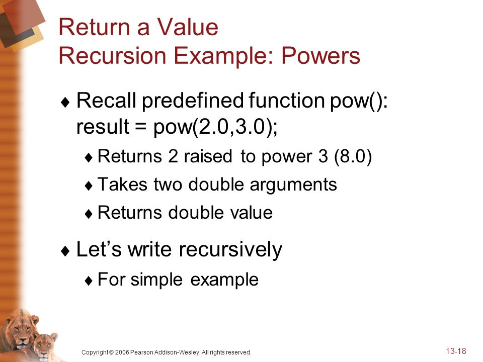 Copyright © 2006 Pearson Addison-Wesley. All rights reserved. 13-18 Return a Value Recursion Example: Powers Recall predefined function pow(): result